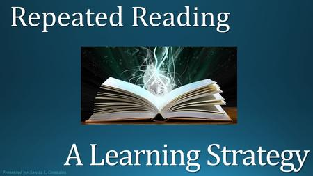 A Learning Strategy Repeated Reading Presented by: Senica L. Gonzalez.