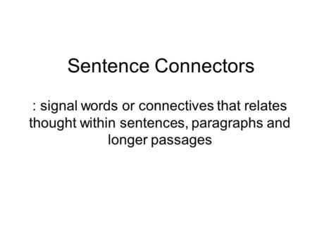 Sentence Connectors : signal words or connectives that relates thought within sentences, paragraphs and longer passages.