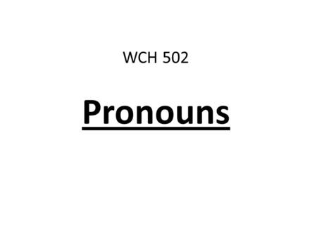 WCH 502 Pronouns. What is a pronoun? A pronoun is a word that takes the place of or refers to a noun.