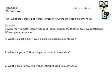 "Speech 9					11/12 – 11/13 Mr. Verutes Aim: What are Verbals and Verbal Phrases? How are they used in sentences? Do Now: Review the ""Verbals"" Lesson."