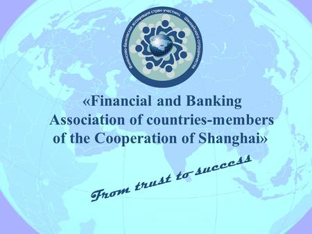 «Financial and Banking Association of countries-members of the Cooperation of Shanghai» From trust to success.