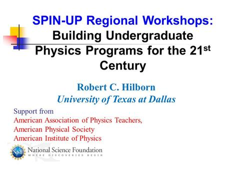 SPIN-UP Regional Workshops: Building Undergraduate Physics Programs for the 21 st Century Robert C. Hilborn University of Texas at Dallas Support from.