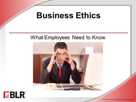 © BLR ® —Business & Legal Resources 1408 Business Ethics What Employees Need to Know.