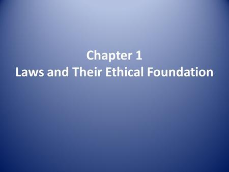 Chapter 1 Laws and Their Ethical Foundation. Laws and Legal Systems What is Law? Enforceable rules of conduct in a society, reflecting the culture and.