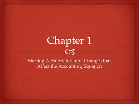 Starting A Proprietorship: Changes that Affect the Accounting Equation.