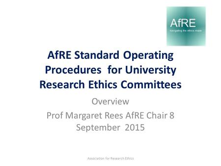 AfRE Standard Operating Procedures for University Research Ethics Committees Overview Prof Margaret Rees AfRE Chair 8 September 2015 Association for Research.