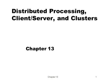 Chapter 131 Distributed Processing, Client/Server, and Clusters Chapter 13.