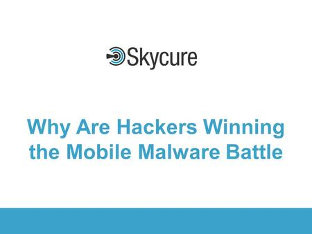 Title of Presentation DD/MM/YYYY © 2015 Skycure 1 1 1 Why Are Hackers Winning the Mobile Malware Battle.