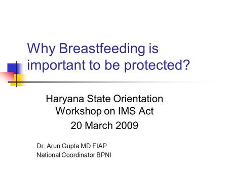 Why Breastfeeding is important to be protected? Haryana State Orientation Workshop on IMS Act 20 March 2009 Dr. Arun Gupta MD FIAP National Coordinator.