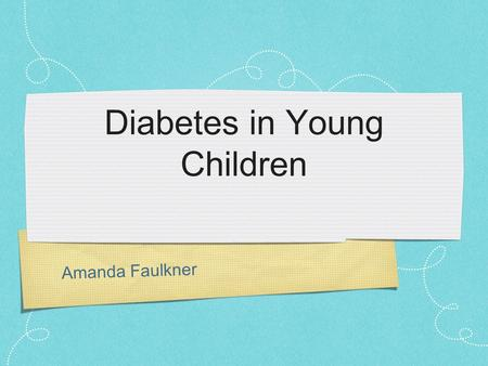 "Amanda Faulkner Diabetes in Young Children. Diabetes (Type 1 or Juvenile) ""A syndrome with disordered metabolism and inappropriately high blood glucose."
