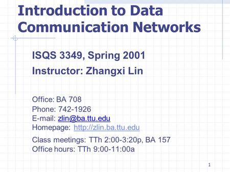 1 Introduction to Data Communication Networks ISQS 3349, Spring 2001 Instructor: Zhangxi Lin Office: BA 708 Phone: 742-1926   Homepage: