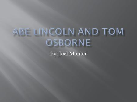 By: Joel Monter.  Abe Lincoln  Tom Osborne  Comparisons  Contrast  Effect on History.