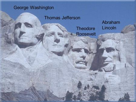 George Washington Thomas Jefferson Theodore Roosevelt Abraham Lincoln.