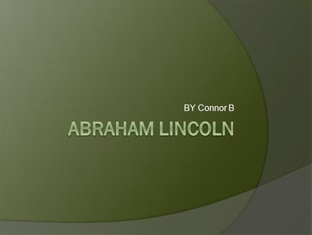 BY Connor B. Abrahams Child hood Abraham Lincoln was born February 12 1809. Abraham loved school and reading. Abrahams name was Robert Todd Lincoln. His.