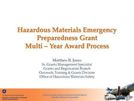 Hazardous Materials Emergency Preparedness Grant Multi – Year Award Process Matthew R. Jones Sr. Grants Management Specialist Grants and Registration Branch.