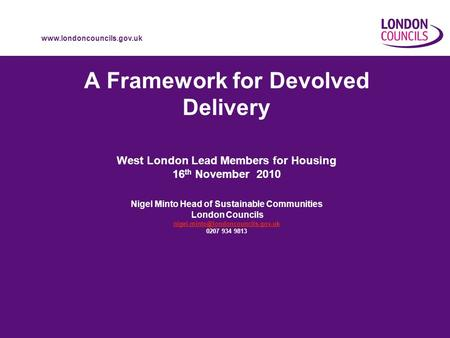 Www.londoncouncils.gov.uk A Framework for Devolved Delivery West London Lead Members for Housing 16 th November 2010 Nigel Minto Head of Sustainable Communities.