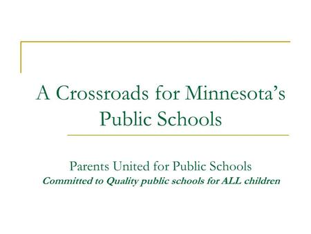A Crossroads for Minnesota's Public Schools Parents United for Public Schools Committed to Quality public schools for ALL children A Crossroads for Public.