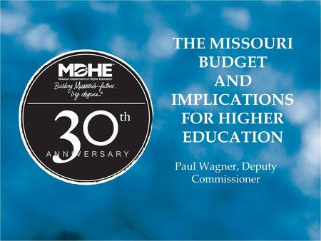 THE MISSOURI BUDGET AND IMPLICATIONS FOR HIGHER EDUCATION Paul Wagner, Deputy Commissioner.