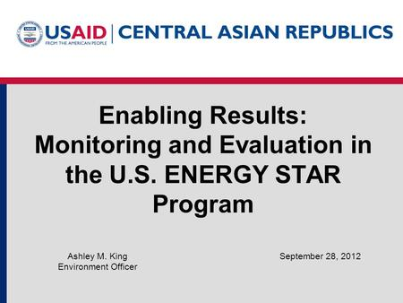 Enabling Results: Monitoring and Evaluation in the U.S. ENERGY STAR Program September 28, 2012Ashley M. King Environment Officer.