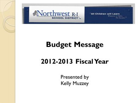 Budget Message 2012-2013 Fiscal Year Presented by Kelly Muzzey.