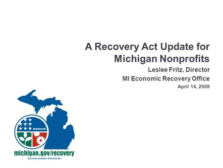 A Recovery Act Update for Michigan Nonprofits Leslee Fritz, Director MI Economic Recovery Office April 14, 2009.