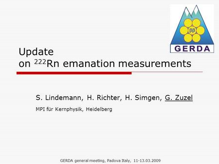 GERDA general meeting, Padova Italy, 11-13.03.2009 Update on 222 Rn emanation measurements S. Lindemann, H. Richter, H. Simgen, G. Zuzel MPI für Kernphysik,