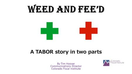 Weed and Fee'd A TABOR story in two parts By Tim Hoover Communications Director Colorado Fiscal Institute.