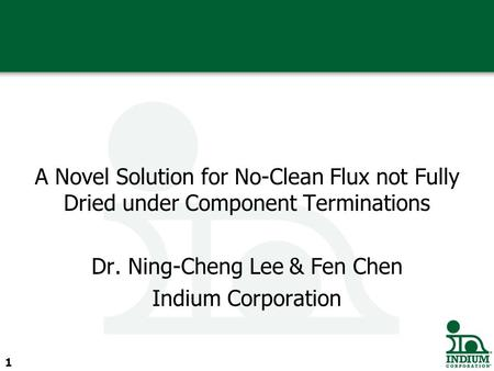 A Novel Solution for No-Clean Flux not Fully Dried under Component Terminations Dr. Ning-Cheng Lee & Fen Chen Indium Corporation 1.
