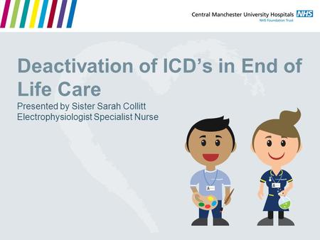 Deactivation of ICD's in End of Life Care Presented by Sister Sarah Collitt Electrophysiologist Specialist Nurse.