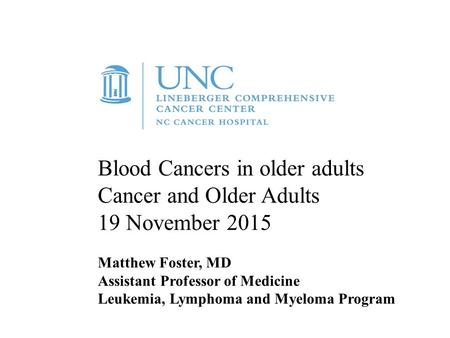 Blood Cancers in older adults Cancer and Older Adults 19 November 2015 Matthew Foster, MD Assistant Professor of Medicine Leukemia, Lymphoma and Myeloma.