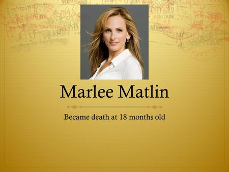 Marlee Matlin Became death at 18 months old. Marlee Matlin  Age: 50  Birthplace: Morton Grove, Illinois  Profession: Film producer, Actor  Height:
