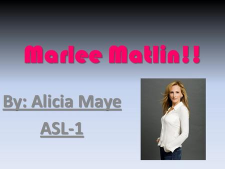 Marlee Matlin!! By: Alicia Maye ASL-1. Her birthday!! Marlee was born on August 24, 1965. She was born in Morton Grove, Illinois, USA. She has been Deaf.