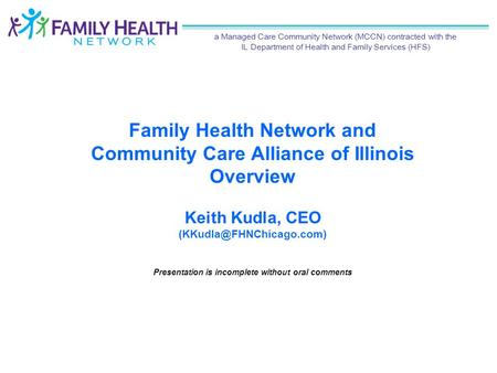 Family Health Network and Community Care Alliance of Illinois Overview Keith Kudla, CEO Presentation is incomplete without oral.