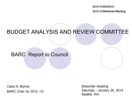 BUDGET ANALYSIS AND REVIEW COMMITTEE BARC Report to Council Clara N. Bohrer BARC Chair for 2012 -13 2012-13 CD #33.0 2012-13 Midwinter Meeting Midwinter.