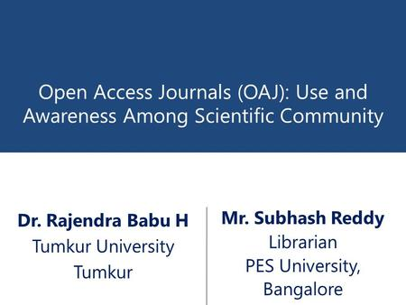 Open Access Journals (OAJ): Use and Awareness Among Scientific Community Mr. Subhash Reddy Librarian PES University, Bangalore Dr. Rajendra Babu H Tumkur.