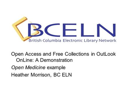 Open Access and Free Collections in OutLook OnLine: A Demonstration Open Medicine example Heather Morrison, BC ELN.