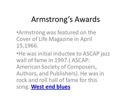 Armstrong's Awards Armstrong was featured on the Cover of Life Magazine in April 15,1966. He was initial inductee to ASCAP jazz wall of fame in 1997.(