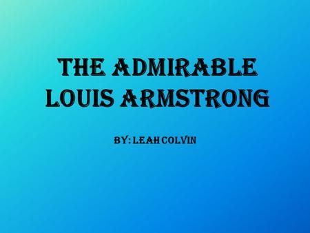 The Admirable Louis Armstrong By: Leah Colvin. Early life  Nobody is sure when Armstrong was born  Some say he was born July 4, 1900  Home town was.