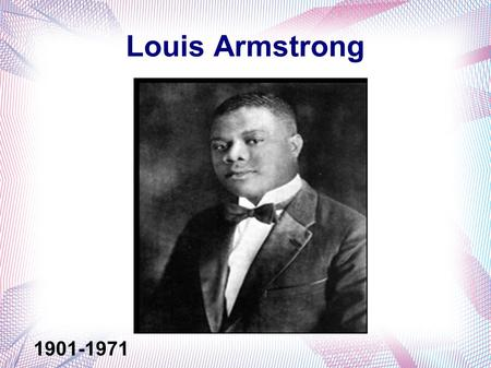 Louis Armstrong 1901-1971. Birth Life Louis was born and raised in New Orleans, Louisiana. He was 5 when his mother and father separated- Willie and Mary.