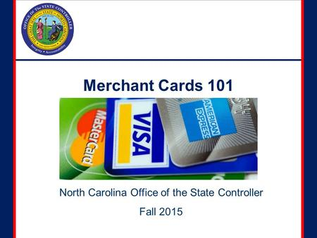 Merchant Cards 101 North Carolina Office of the State Controller Fall 2015.