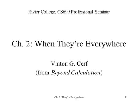 Ch. 2: They're Everywhere1 Ch. 2: When They're Everywhere Vinton G. Cerf (from Beyond Calculation) Rivier College, CS699 Professional Seminar.