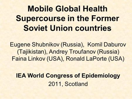 Mobile Global Health Supercourse in the Former Soviet Union countries Eugene Shubnikov (Russia), Komil Daburov (Tajikistan), Andrey Troufanov (Russia)