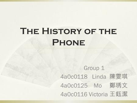 The History of the Phone Group 1 4a0c0118 Linda 陳雯琪 4a0c0125 Mo 鄭琇文 4a0c0116 Victoria 王鈺潔.
