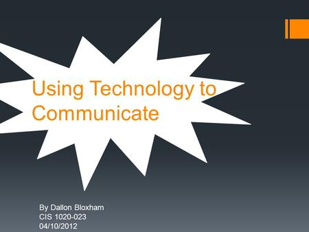 Using Technology to Communicate By Dallon Bloxham CIS 1020-023 04/10/2012.