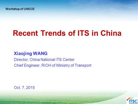 Recent Trends of ITS in China Xiaojing WANG Director, China National ITS Center Chief Engineer, RIOH of Ministry of Transport Oct. 7, 2015 Workshop of.