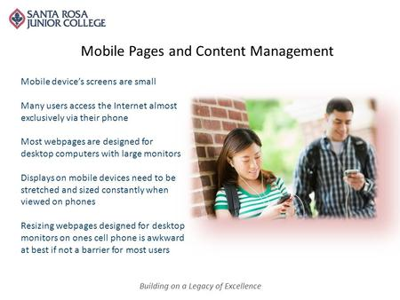 Building on a Legacy of Excellence Mobile Pages and Content Management Mobile device's screens are small Many users access the Internet almost exclusively.