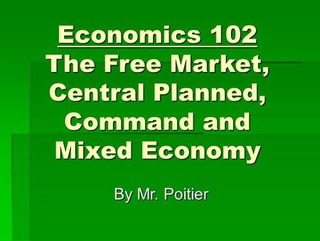 Economics 102 The Free Market, Central Planned, Command and Mixed Economy By Mr. Poitier.