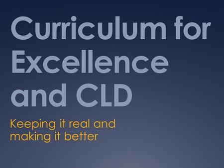 Curriculum for Excellence and CLD Keeping it real and making it better.
