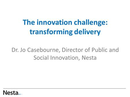 The innovation challenge: transforming delivery Dr. Jo Casebourne, Director of Public and Social Innovation, Nesta …