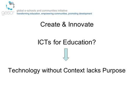 Create & Innovate ICTs for Education? Technology without Context lacks Purpose.